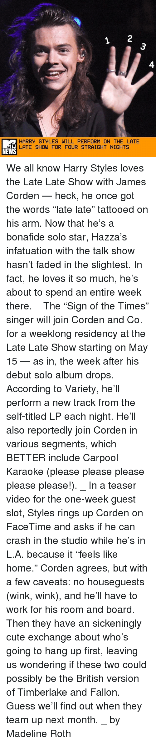 """Cute, Facetime, and Memes: HARRY STYLES WILL PERFORM ON THE LATE  LATE SHOW FOR FOUR STRAIGHT NIGHTS  NEWS We all know Harry Styles loves the Late Late Show with James Corden — heck, he once got the words """"late late"""" tattooed on his arm. Now that he's a bonafide solo star, Hazza's infatuation with the talk show hasn't faded in the slightest. In fact, he loves it so much, he's about to spend an entire week there. _ The """"Sign of the Times"""" singer will join Corden and Co. for a weeklong residency at the Late Late Show starting on May 15 — as in, the week after his debut solo album drops. According to Variety, he'll perform a new track from the self-titled LP each night. He'll also reportedly join Corden in various segments, which BETTER include Carpool Karaoke (please please please please please!). _ In a teaser video for the one-week guest slot, Styles rings up Corden on FaceTime and asks if he can crash in the studio while he's in L.A. because it """"feels like home."""" Corden agrees, but with a few caveats: no houseguests (wink, wink), and he'll have to work for his room and board. Then they have an sickeningly cute exchange about who's going to hang up first, leaving us wondering if these two could possibly be the British version of Timberlake and Fallon. Guess we'll find out when they team up next month. _ by Madeline Roth"""