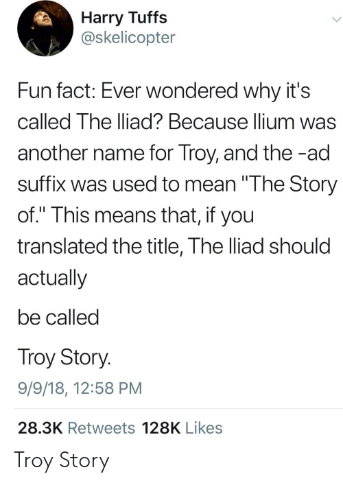 """Mean, Another, and Fun: Harry Tuffs  @skelicopter  Fun fact: Ever wondered why it's  called The lliad? Because lium was  another name for Troy, and the -ad  suffix was used to mean """"The Story  of."""" This means that, if you  translated the title, The lliad should  actually  be called  Troy Story  9/9/18, 12:58 PM  28.3K Retweets 128K Likes Troy Story"""