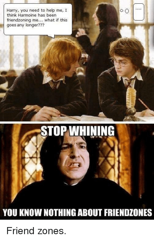 Friendzone, Harry Potter, and Zone: Harry, you need to help me, I  think Harmoine has been  friend zoning me... what if this  goes any longer???  STOP WHINING  YOU KNOW NOTHING ABOUT FRIENDZONES Friend zones.