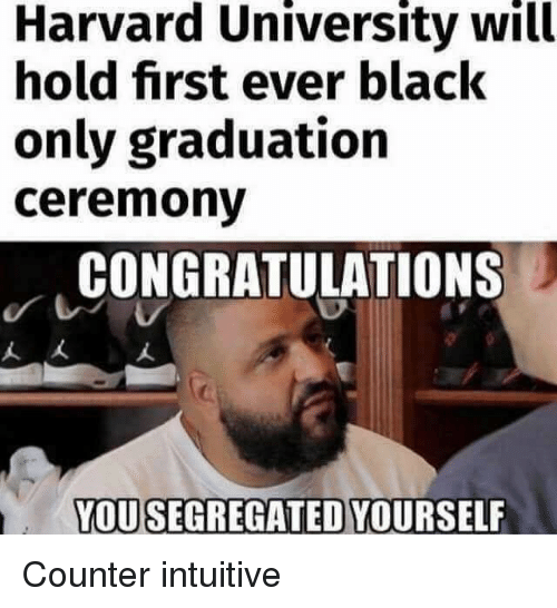 Harvard University, Black, and Congratulations: Harvard University will  hold first ever black  only graduation  ceremonv  CONGRATULATIONS  人大  YOUSEGREGATED YOURSELF Counter intuitive