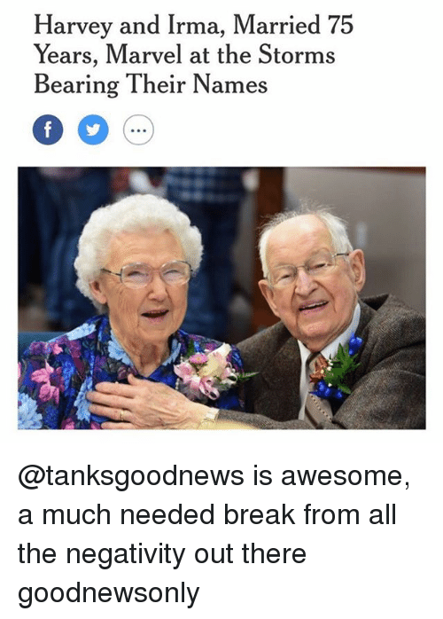 Memes, Break, and Marvel: Harvey and Irma, Married 75  Years, Marvel at the Storms  Bearing Their Names @tanksgoodnews is awesome, a much needed break from all the negativity out there goodnewsonly