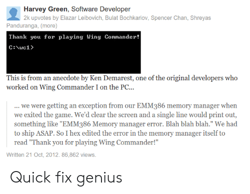 """Ken, The Game, and Thank You: Harvey Green, Software Developer  2k upvotes by Elazar Leibovich, Bulat Bochkariov, Spencer Chan, Shreyas  Panduranga, (more)  Thank you for playing Wing Coander!  This is from an anecdote by Ken Demarest, one of the original developers who  worked on Wing Commander I on the PC...  we were getting an exception from our EMM386 memory manager when  we exited the game. We'd clear the screen and a single line would print out,  something like """"EMM386 Memory manager error. Blah blah blah."""" We had  to ship ASAP. So I hex edited the error in the memory manager itself to  read """"Thank you for playing Wing Commander!""""  Written 21 Oct, 2012. 86,862 views. Quick fix genius"""