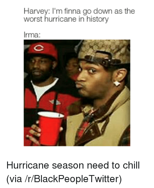 Blackpeopletwitter, Chill, and The Worst: Harvey: I'm finna go down as the  worst hurricane in history  Irma <p>Hurricane season need to chill (via /r/BlackPeopleTwitter)</p>
