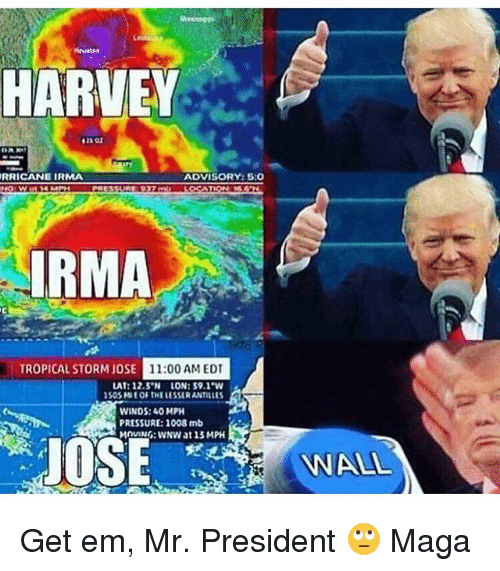 Memes, Pressure, and José José: HARVEY  RRICANE IRMA  ADVISORY:5:0  4MP  RMA  TROPICAL STORM JOSE  JOSE 11:00 AMEDT  AT: 12.5 LON:39.1  50SMIE OF THE LESSER ANTILLES  WINDS: 40 MPH  PRESSURE: 1008 mb  MOUNG: WwNW at 13 MPH  OSE  WALIL Get em, Mr. President 🙄 Maga