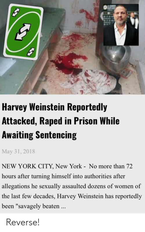 "New York, Reddit, and Prison: Harvey Weinstein Reportedly  Attacked, Raped in Prison While  Awaiting Sentencing  May 31, 2018  NEW YORK CITY, New York - No more than 72  hours after turning himself into authorities after  allegations he sexually assaulted dozens of women of  the last few decades, Harvey Weinstein has reportedly  been ""savagely beaten  .. Reverse!"