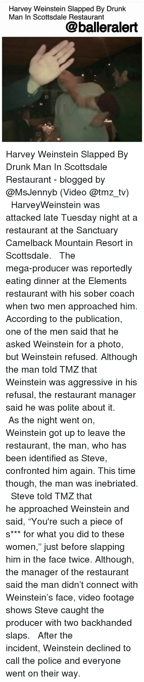 "Drunk, Memes, and Police: Harvey Weinstein Slapped By Drunk  Man In Scottsdale Restaurant  @balleralert Harvey Weinstein Slapped By Drunk Man In Scottsdale Restaurant - blogged by @MsJennyb (Video @tmz_tv) ⠀⠀⠀⠀⠀⠀⠀ ⠀⠀⠀⠀⠀⠀⠀ HarveyWeinstein was attacked late Tuesday night at a restaurant at the Sanctuary Camelback Mountain Resort in Scottsdale. ⠀⠀⠀⠀⠀⠀⠀ ⠀⠀⠀⠀⠀⠀⠀ The mega-producer was reportedly eating dinner at the Elements restaurant with his sober coach when two men approached him. According to the publication, one of the men said that he asked Weinstein for a photo, but Weinstein refused. Although the man told TMZ that Weinstein was aggressive in his refusal, the restaurant manager said he was polite about it. ⠀⠀⠀⠀⠀⠀⠀ ⠀⠀⠀⠀⠀⠀⠀ As the night went on, Weinstein got up to leave the restaurant, the man, who has been identified as Steve, confronted him again. This time though, the man was inebriated. ⠀⠀⠀⠀⠀⠀⠀ ⠀⠀⠀⠀⠀⠀⠀ Steve told TMZ that he approached Weinstein and said, ""You're such a piece of s*** for what you did to these women,"" just before slapping him in the face twice. Although, the manager of the restaurant said the man didn't connect with Weinstein's face, video footage shows Steve caught the producer with two backhanded slaps. ⠀⠀⠀⠀⠀⠀⠀ ⠀⠀⠀⠀⠀⠀⠀ After the incident, Weinstein declined to call the police and everyone went on their way."
