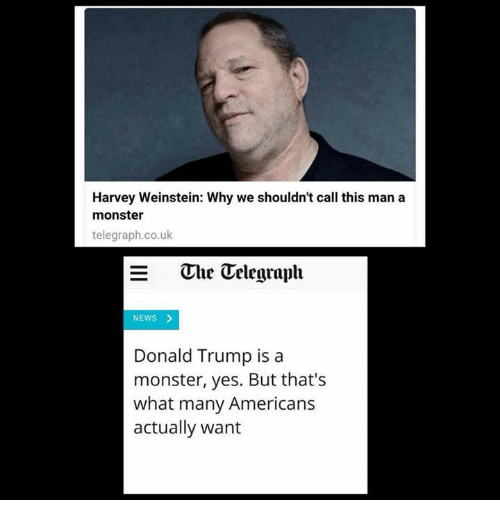 Donald Trump, Memes, and Monster: Harvey Weinstein: Why we shouldn't call this man a  monster  telegraph.co.uk  The Telegraph  NEWS >  Donald Trump is a  monster, yes. But that's  what many Americans  actually want