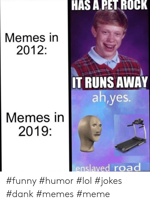 Dank, Funny, and Lol: HAS A PET ROCK  Memes in  2012:  IT RUNS AWAY  ah,yes.  Memes in  2019:  enslaved road #funny #humor #lol #jokes #dank #memes #meme