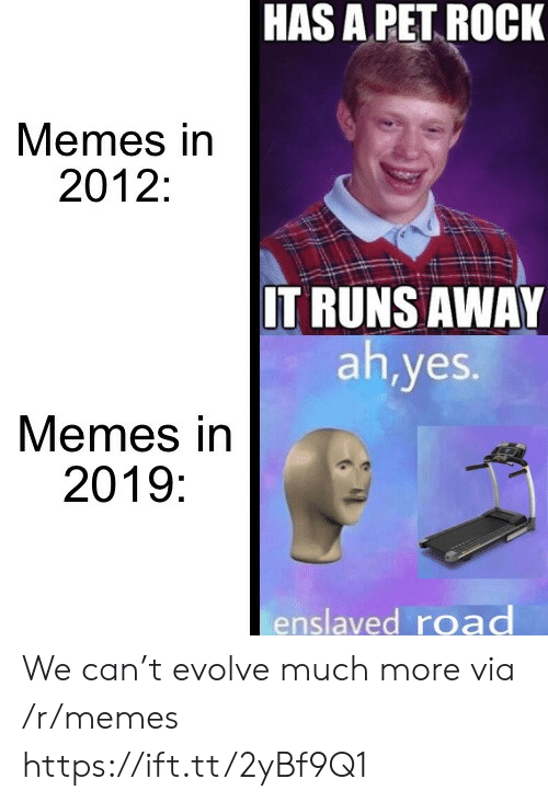 Memes, Evolve, and Yes: HAS A PET ROCK  Memes in  2012:  IT RUNS AWAY  ah,yes.  Memes in  2019:  enslaved road We can't evolve much more via /r/memes https://ift.tt/2yBf9Q1