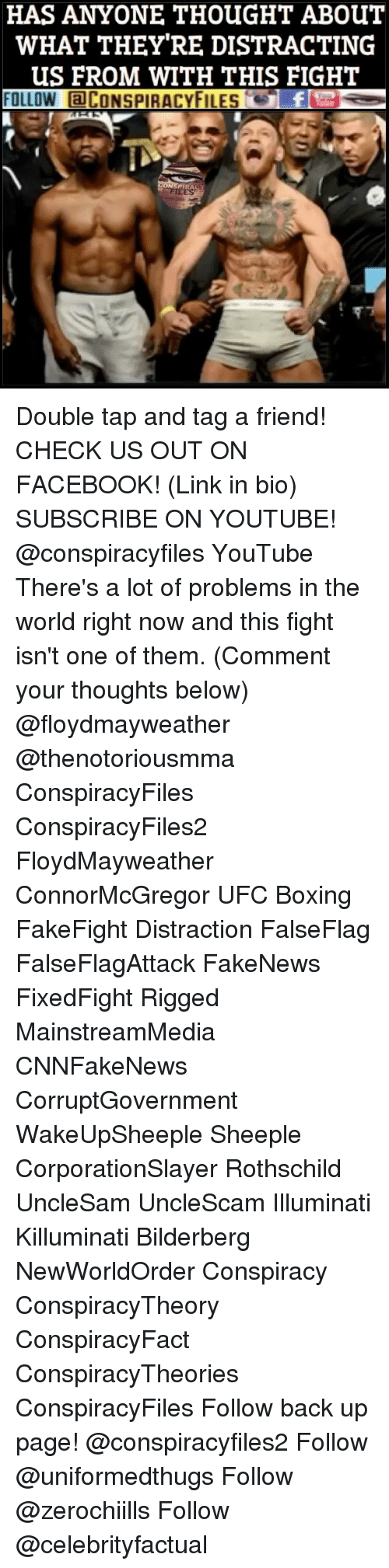 Boxing, Facebook, and Illuminati: HAS ANYONE THOUGHT ABOUT  WHAT THEY RE DISTRACTING  US FROM WITH THIS FIGHT  FOLLOW aCONSPIRACYFILES  PTRA Double tap and tag a friend! CHECK US OUT ON FACEBOOK! (Link in bio) SUBSCRIBE ON YOUTUBE! @conspiracyfiles YouTube There's a lot of problems in the world right now and this fight isn't one of them. (Comment your thoughts below) @floydmayweather @thenotoriousmma ConspiracyFiles ConspiracyFiles2 FloydMayweather ConnorMcGregor UFC Boxing FakeFight Distraction FalseFlag FalseFlagAttack FakeNews FixedFight Rigged MainstreamMedia CNNFakeNews CorruptGovernment WakeUpSheeple Sheeple CorporationSlayer Rothschild UncleSam UncleScam Illuminati Killuminati Bilderberg NewWorldOrder Conspiracy ConspiracyTheory ConspiracyFact ConspiracyTheories ConspiracyFiles Follow back up page! @conspiracyfiles2 Follow @uniformedthugs Follow @zerochiills Follow @celebrityfactual