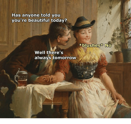 Today, Tomorrow, and Classical Art: Has anyone told you  you re beautifui today?  blushes No  Well there's  always tomorrow