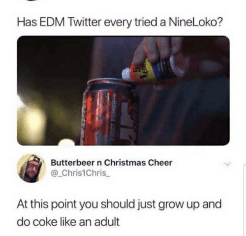 Christmas, Twitter, and Edm: Has EDM Twitter every tried a NineLoko?  Butterbeer n Christmas Cheer  @ Chris1Chris  At this point you should just grow up and  do coke like an adult