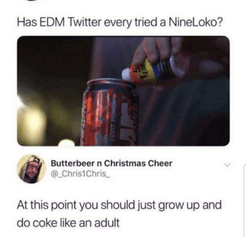 Christmas, Twitter, and Edm: Has EDM Twitter every tried a NineLoko?  Butterbeer n Christmas Cheer  Chris1Chris  At this point you should just grow up and  do coke like an adult