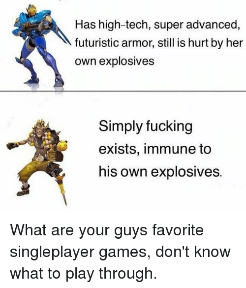 Fucking, Memes, and Games: Has high-tech, super advanced,  futuristic armor, still is hurt by her  own explosives  Simply fucking  exists, immune to  his own explosives. What are your guys favorite singleplayer games, don't know what to play through.