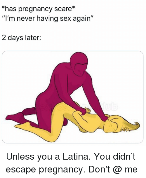 "Memes, Scare, and Sex: *has pregnancy scare*  ""I'm never having sex again'""  2 days later: Unless you a Latina. You didn't escape pregnancy. Don't @ me"