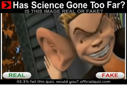 Quiz, Dank Memes, and Gone: Has Science Gone Too Far?  IS THIS IMAGE REAL OR FAKE?  REAL  FAKE  93.3% fail this quiz, would you? official quiz.com