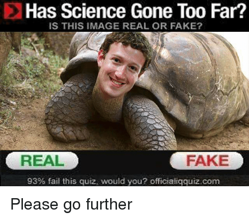 Fail, Fake, and Image: Has Science Gone Too Far?  IS THIS IMAGE REAL OR FAKE?  REAL  FAKE  93% fail this quiz, would you? officialíqquiz.com