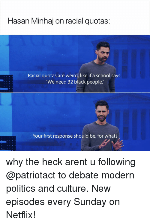 """Memes, Netflix, and Politics: Hasan Minhaj on racial quotas:  Racial quotas are weird, like if a school says  """"We need 32 black people.""""  Your first response should be, for what? why the heck arent u following @patriotact to debate modern politics and culture. New episodes every Sunday on Netflix!"""
