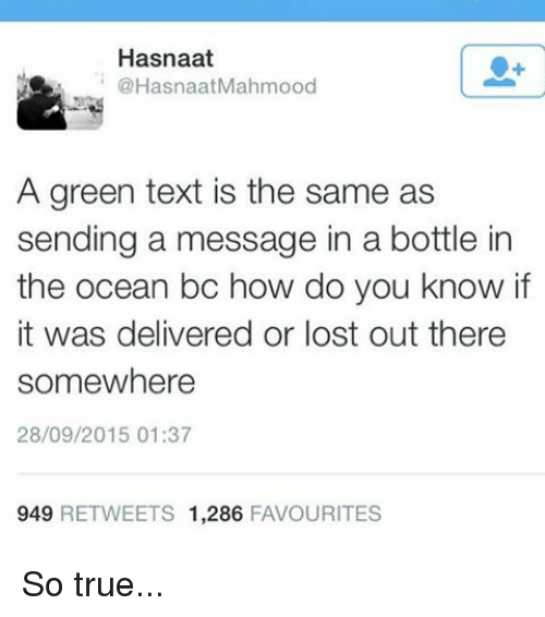 Memes, Ocean, and 🤖: Hasnaat  @Hasna naatMahmood  A green text is the same as  sending a message in a bottle in  the ocean bo how do you know if  it was delivered or lost out there  somewhere  28/09/2015 01:37  949  RETWEETS 1,286  FAVOURITES So true...