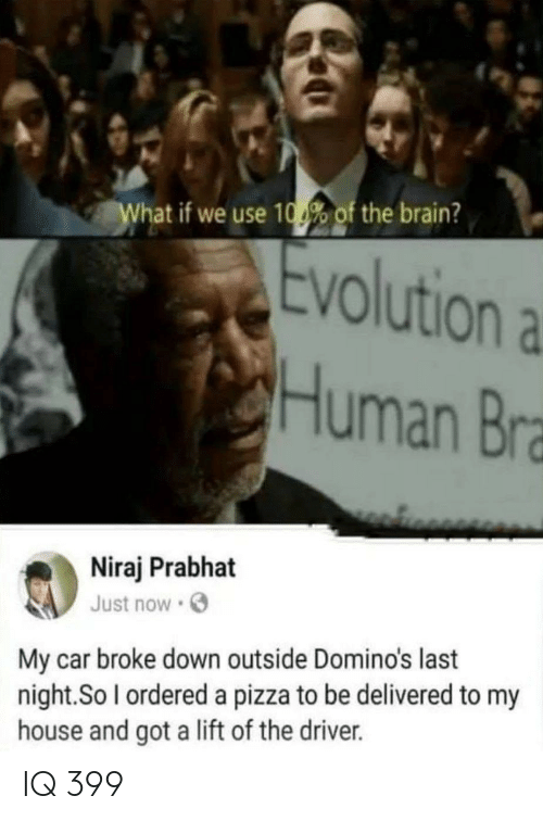 My House, Pizza, and Brain: hat if we use 10% of the brain?  Evolutiona  Human Bra  Niraj Prabhat  Just now  My car broke down outside Domino's last  night. So l ordered a pizza to be delivered to my  house and got a lift of the driver. IQ 399