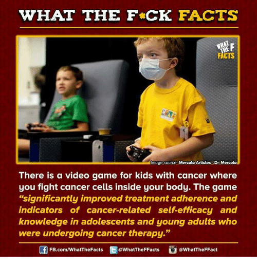 "Dank, 🤖, and Video Game: HAT THE FCK FACTS  FACTS  Image source Mercola Articles-Dr. Mercola  There is a video game for kids with cancer where  you fight cancer cells inside your body. The game  ""significantly improved treatment adherence and  indicators of cancer-related self efficacy and  knowledge in adolescents and young adults who  were undergoing cancer therapy.""  FB.com/WhatThe Facts  @WhatTheFFacts  @WhatTheFFact"