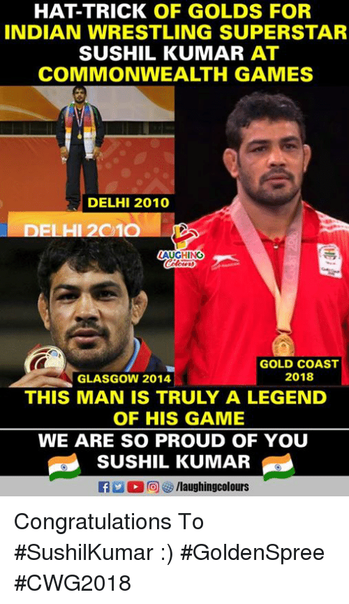 Wrestling, Congratulations, and Game: HAT-TRICK OF GOLDS FOR  INDIAN WRESTLING SUPERSTAR  SUSHIL KUMAR AT  COMMONWEALTH GAMES  DELHI 2010  DELHI 2010  AUGHING  GOLD COAST  2018  GLASGOW 2014  THIS MAN IS TRULY A LEGEND  OF HIS GAME  WE ARE SO PROUD OF YOU  SUSHIL KUMAR  flaughingcolours Congratulations To #SushilKumar :)  #GoldenSpree #CWG2018