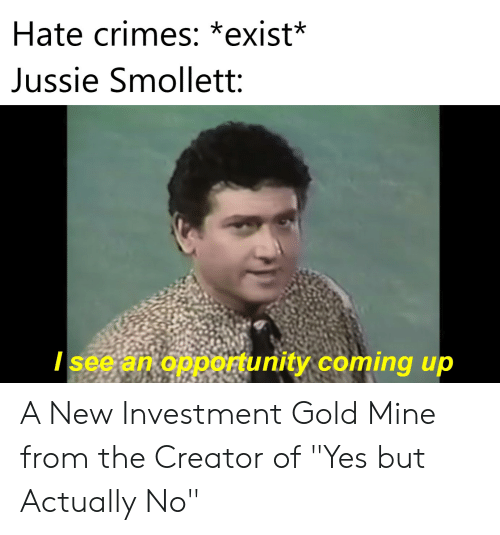 """Opportunity, Gold, and Mine: Hate crimes: *exist*  Jussie Smollett:  / see an opportunity coming up A New Investment Gold Mine from the Creator of """"Yes but Actually No"""""""