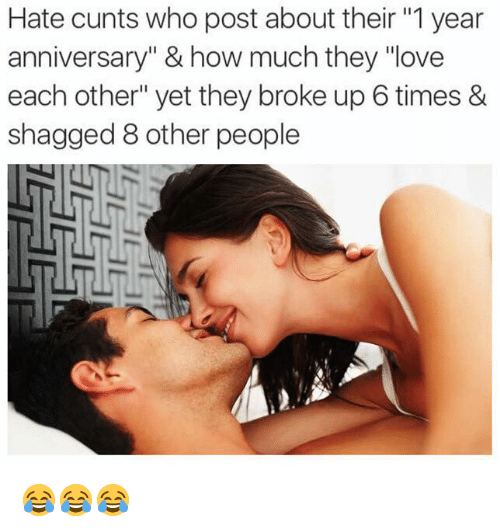"Love, How, and Who: Hate cunts who post about their ""1 year  anniversary"" & how much they ""love  each other"" yet they broke up 6 times &  shagged 8 other people 😂😂😂"