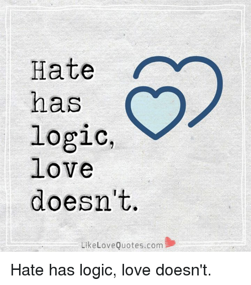 Hate Has Logic Love Doesnt Like Love Quotescom Hate Has Logic Love