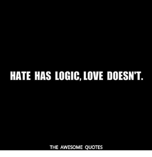 Hate Has Logic Love Doesnt The Awesome Quotes Logic Meme On Meme