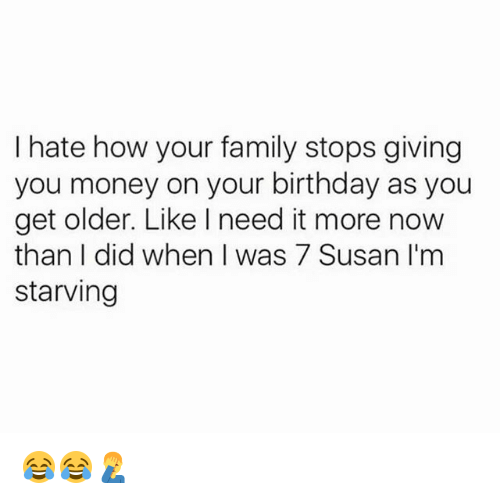 Birthday, Family, and Memes: hate how your family stops giving  you money on your birthday as you  get older. Like need it more now  than I did when I was 7 Susan I'm  starving 😂😂🤦‍♂️