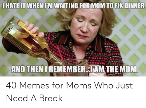 Hate It When Im Waiting For Mom To Fix Dinner And Then I Rememberam