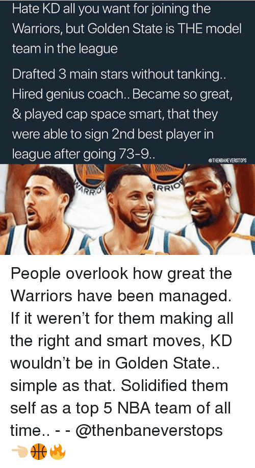 Nba, Best, and Genius: Hate KD all you want for joining the  Warriors, but Golden State is THE model  team in the league  Drafted 3 main stars without tanking  Hired genius coach. Became so great  & played cap space smart, that they  were able to sign 2nd best player in  league after going 73-9.  @THENBANEVERSTOPS  RRIO People overlook how great the Warriors have been managed. If it weren't for them making all the right and smart moves, KD wouldn't be in Golden State.. simple as that. Solidified them self as a top 5 NBA team of all time.. - - @thenbaneverstops 👈🏼🏀🔥