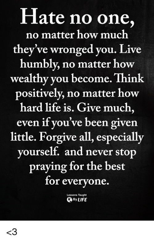 Life, Memes, and Best: Hate no one,  they've wronged you. Live  wealthy you become. Think  no matter how much  humblv no matter how  positively, no matter how  hard life is. Give much,  even if you've been given  little. Forgive all, especially  yourself. and never st  op  praying for the best  for everyone.  Lessons Taught  ByLIFE <3