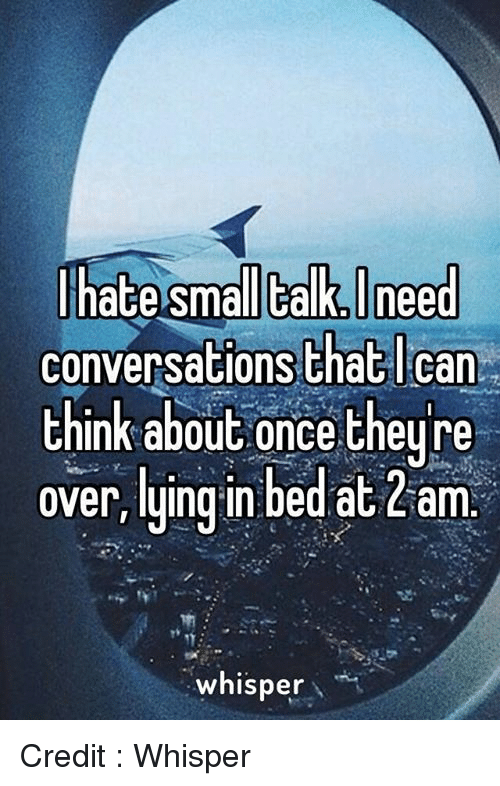 Memes, Converse, and 🤖: hate Small talk Ineed  conversations that can  think about once they re  over, lying in bed at Liam  whisper Credit : Whisper