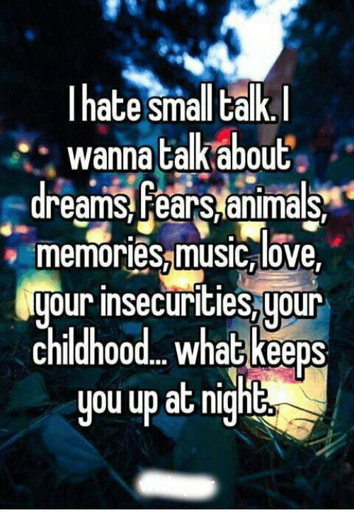 Animals, Funny, and Love: hate small talk.  wanna talk about  dreams fears animals  memories music love  your insecurities,your  Childhood. What keeps  you up at night