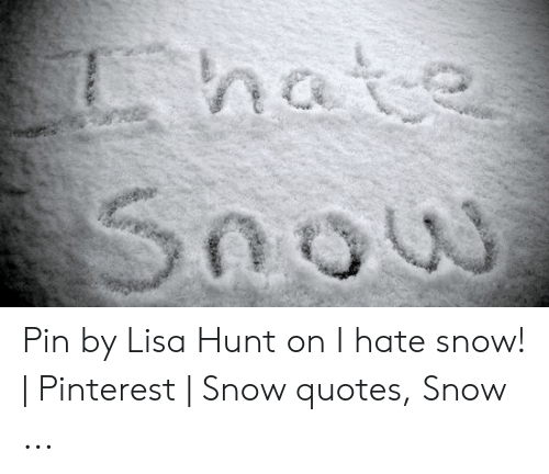 Hate Snou Pin by Lisa Hunt on I Hate Snow! | Pinterest ...