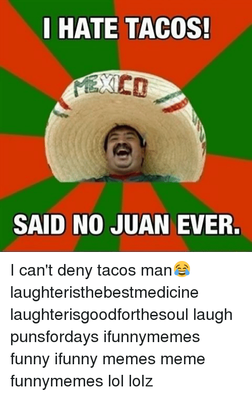 hate tacos said no juan ever i cant deny tacos 9368806 ✅ 25 best memes about funny ifunnys funny ifunnys memes,Ifunny Memes