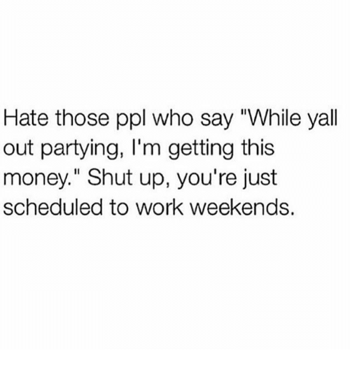 "Memes, Money, and Shut Up: Hate those ppl who say ""While yall  out partying, I'm getting this  money."" Shut up, you're just  scheduled to work weekends."