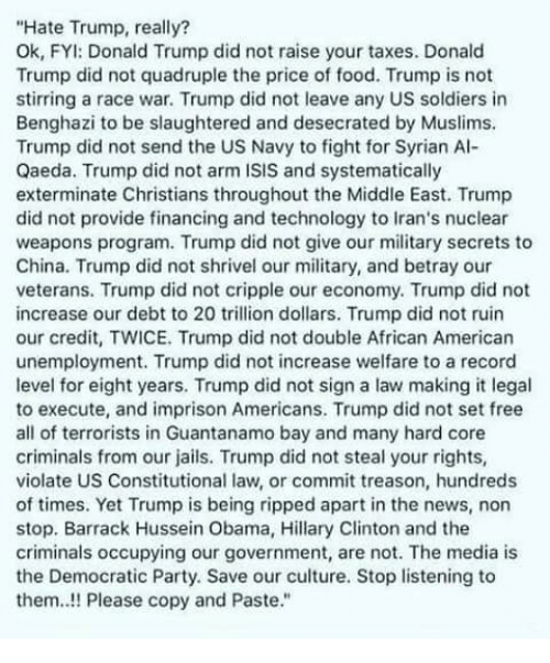 Donald Trump, Food, and Hillary Clinton: Hate Trump, really?  Ok, FYI: Donald Trump did not raise your taxes. Donald  Trump did not quadruple the price of food. Trump is not  stirring a race war. Trump did not leave any US soldiers in  Benghazi to be slaughtered and desecrated by Muslims.  Trump did not send the US Navy to fight for Syrian Al-  Qaeda. Trump did not arm ISIS and systematically  exterminate Christians throughout the Middle East. Trump  did not provide financing and technology to Iran's nuclear  weapons program. Trump did not give our military secrets to  China. Trump did not shrivel our military, and betray our  veterans. Trump did not cripple our economy. Trump did not  increase our debt to 20 trillion dollars. Trump did not ruin  our credit, TWICE. Trump did not double African American  unemployment. Trump did not increase welfare to a record  level for eight years. Trump did not sign a law making it legal  to execute, and imprison Americans. Trump did not set free  all of terrorists in Guantanamo bay and many hard core  criminals from our jails. Trump did not steal your rights,  violate US Constitutional law, or commit treason, hundreds  of times. Yet Trump is being ripped apart in the news, non  stop. Barrack Hussein Obama, Hillary Clinton and the  criminals occupying our government, are not. The media is  the Democratic Party. Save our culture. Stop listening to  them..!! Please copy and Paste.