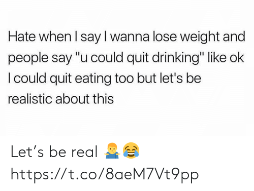 """Drinking, Real, and Lose: Hate when l say I wanna lose weight and  people say """"u could quit drinking"""" like ok  l could quit eating too but let's be  realistic about this Let's be real 🤷♂️😂 https://t.co/8aeM7Vt9pp"""
