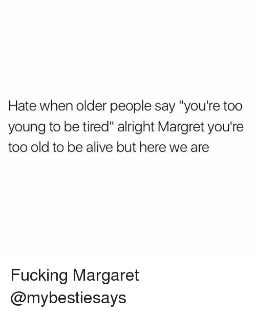 "Alive, Fucking, and Girl Memes: Hate when older people say ""you're too  young to be tired"" alright Margret you're  too old to be alive but here we are Fucking Margaret @mybestiesays"