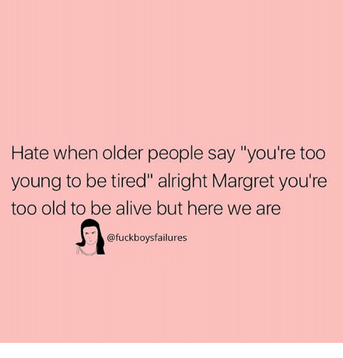 "Alive, Girl Memes, and Old: Hate when older people say ""you're too  young to be tired"" alright Margret you're  too old to be alive but here we are  @fuckboysfailures"