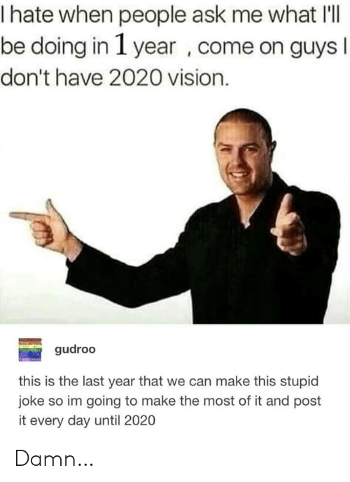 Vision, Ask, and Can: hate when people ask me what I'l   be doing in 1 year , come on guys I  don't have 2020 vision.  gudroo  this is the last year that we can make this stupid  joke so im going to make the most of it and post  it every day until 2020 Damn…