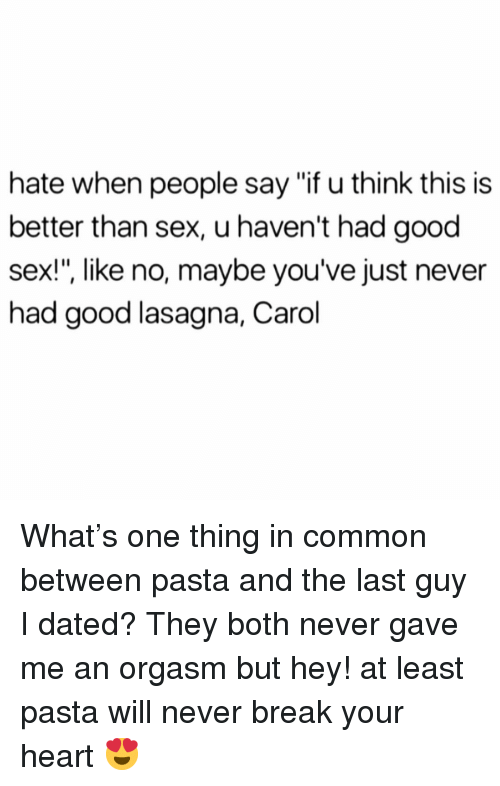 "Sex, Break, and Common: hate when people say ""f u think this is  better than sex, u haven't had good  sex!"", like no, maybe you've just never  had good lasagna, Carol What's one thing in common between pasta and the last guy I dated? They both never gave me an orgasm but hey! at least pasta will never break your heart 😍"