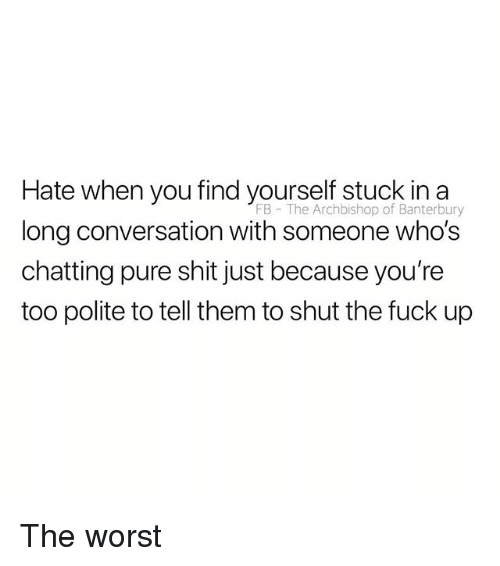 Shit, The Worst, and Fuck: Hate when you find yourself stuck in a  long conversation with someone who's  chatting pure shit just because you're  too polite to tell them to shut the fuck up  FB The Archbishop of Banterbury The worst