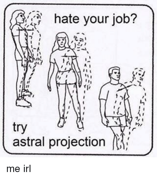 Irl, Me IRL, and Astral Projection: hate your job?  tal  try  astral projection