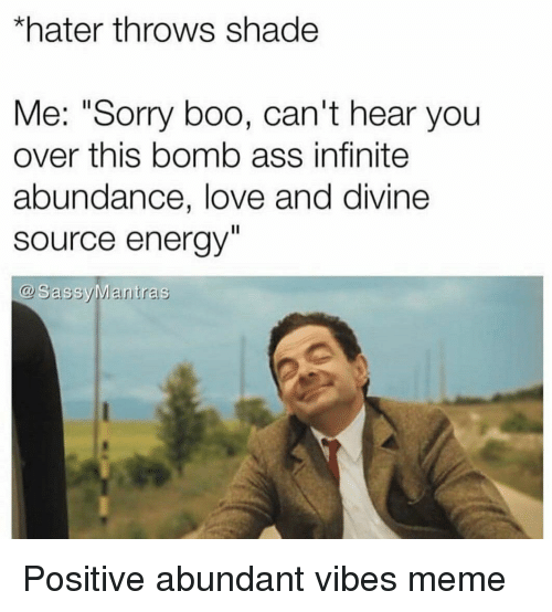 """Ass, Boo, and Energy: *hater throws shade  Me: """"Sorry boo, can't hear you  over this bomb ass infinite  abundance, love and divine  source energy  @ SassyMantras Positive abundant vibes meme"""