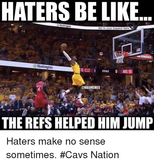 Cavs, Nba, and Help: HATERS BELIKE  We're your biggest taas  Huntington  CLE 1  O ATL  ONBAMEMES  THE REFS HELPED HIMJUMP Haters make no sense sometimes. #Cavs Nation