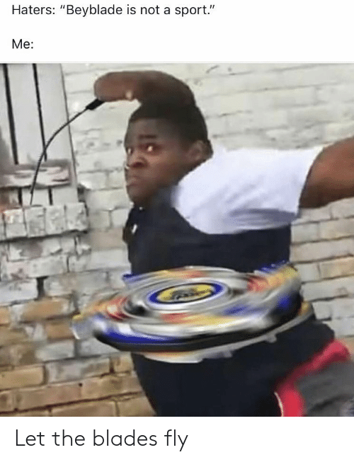 """Beyblade, Sport, and Fly: Haters: """"Beyblade is not a sport.""""  Me: Let the blades fly"""